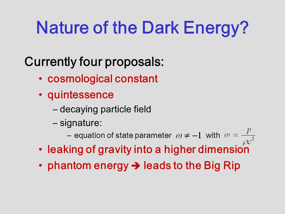 Nature of the Dark Energy? Currently four proposals: cosmological constant quintessence –decaying particle field –signature: –equation of state parame