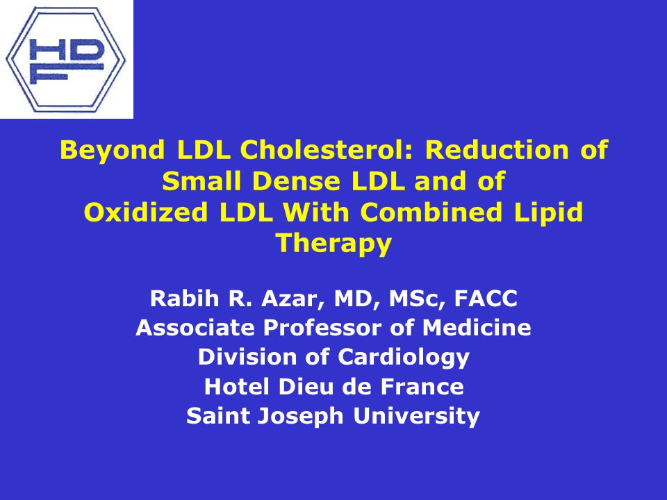 Beyond LDL Cholesterol: Reduction of Small Dense LDL and of Oxidized LDL With Combined Lipid Therapy Rabih R. Azar, MD, MSc, FACC Associate Professor