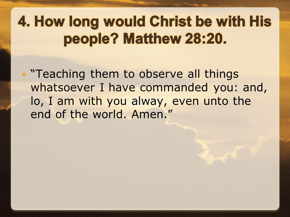 Teaching them to observe all things whatsoever I have commanded you: and, lo, I am with you alway, even unto the end of the world.