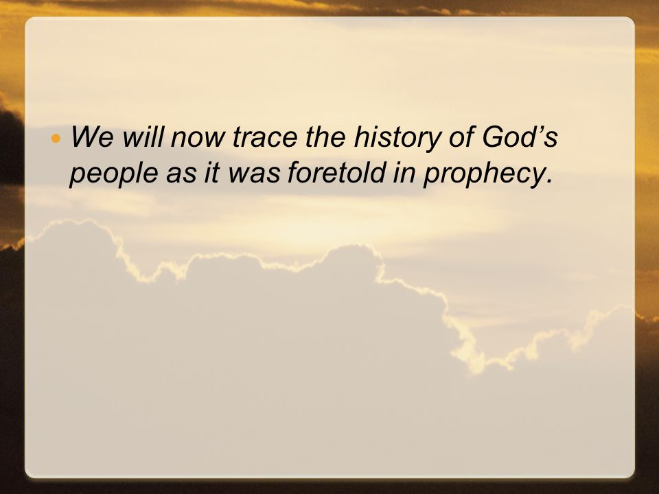 We will now trace the history of God's people as it was foretold in prophecy.