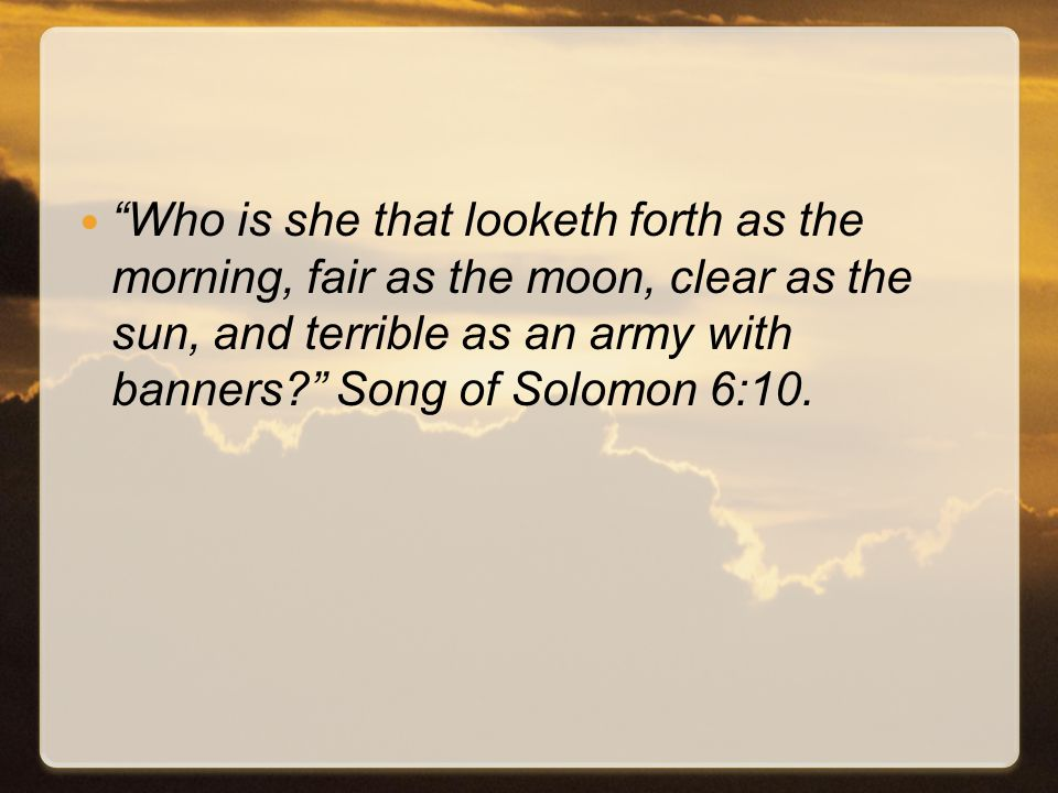 Who is she that looketh forth as the morning, fair as the moon, clear as the sun, and terrible as an army with banners Song of Solomon 6:10.
