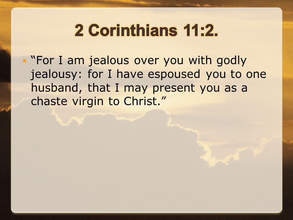 For I am jealous over you with godly jealousy: for I have espoused you to one husband, that I may present you as a chaste virgin to Christ.