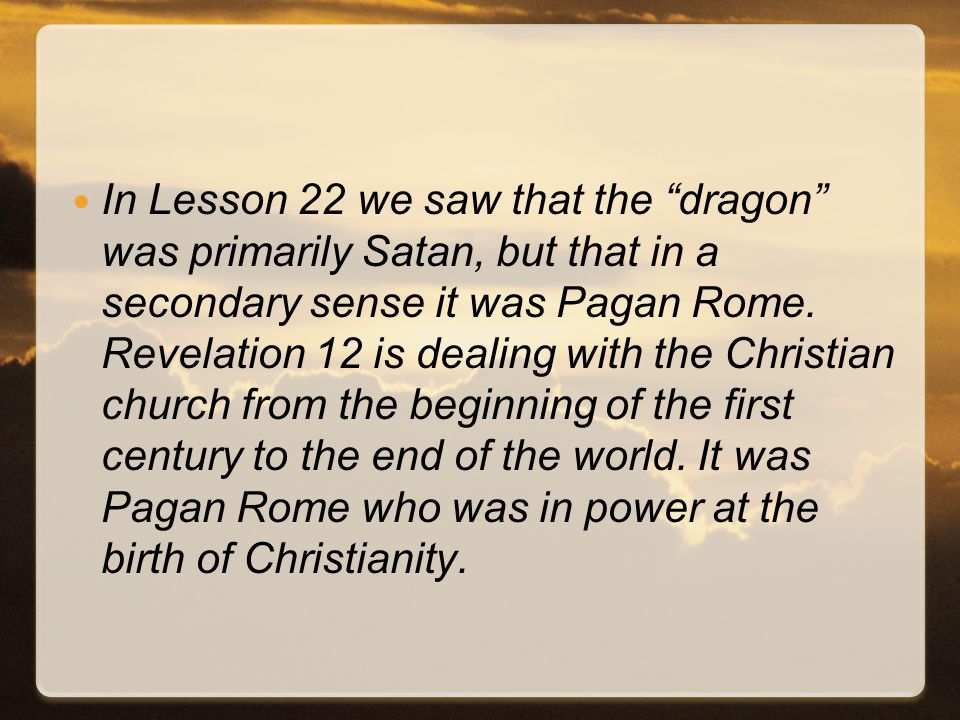 In Lesson 22 we saw that the dragon was primarily Satan, but that in a secondary sense it was Pagan Rome.
