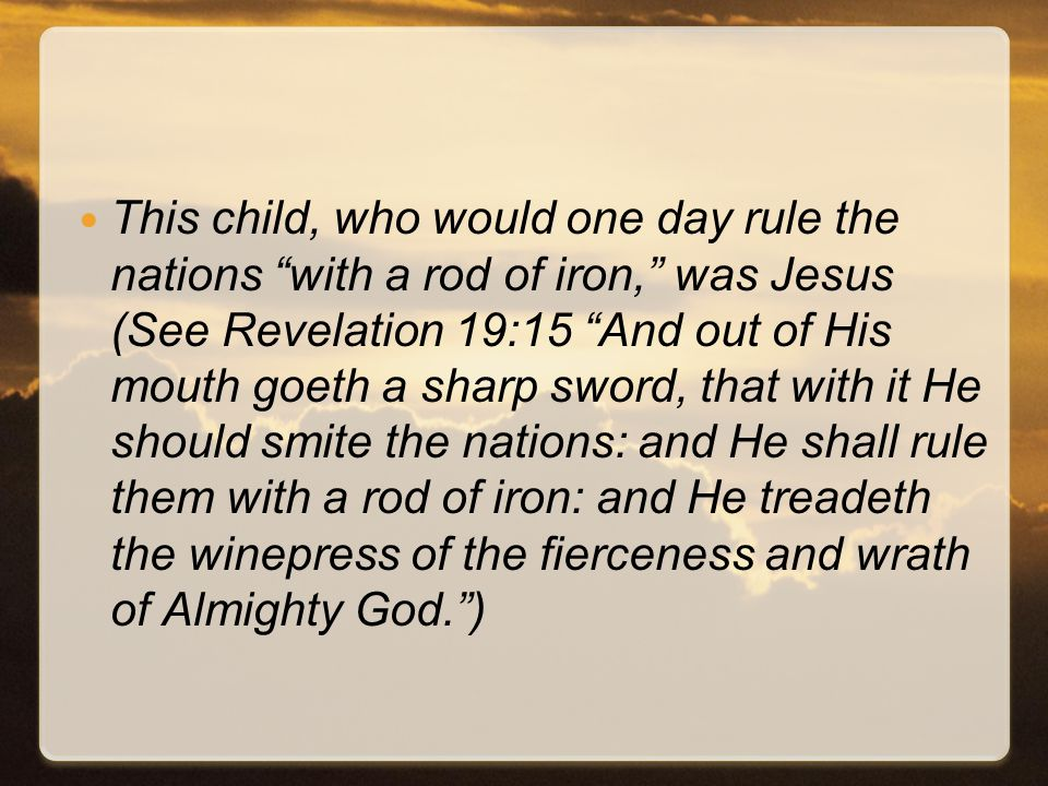 This child, who would one day rule the nations with a rod of iron, was Jesus (See Revelation 19:15 And out of His mouth goeth a sharp sword, that with it He should smite the nations: and He shall rule them with a rod of iron: and He treadeth the winepress of the fierceness and wrath of Almighty God. )