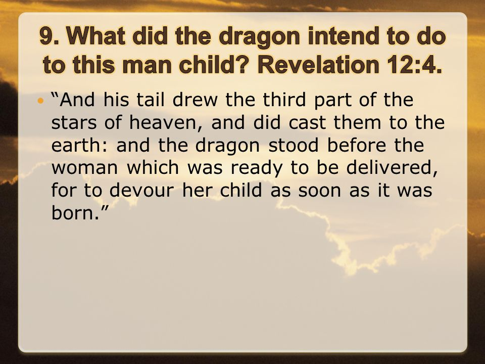 And his tail drew the third part of the stars of heaven, and did cast them to the earth: and the dragon stood before the woman which was ready to be delivered, for to devour her child as soon as it was born.