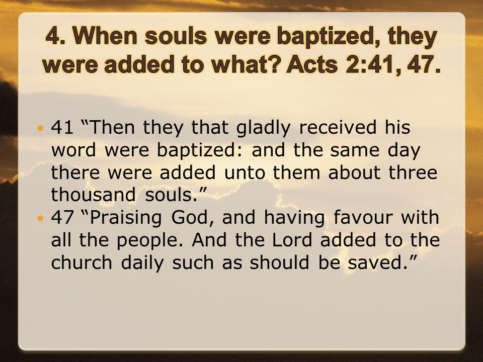 41 Then they that gladly received his word were baptized: and the same day there were added unto them about three thousand souls. 47 Praising God, and having favour with all the people.