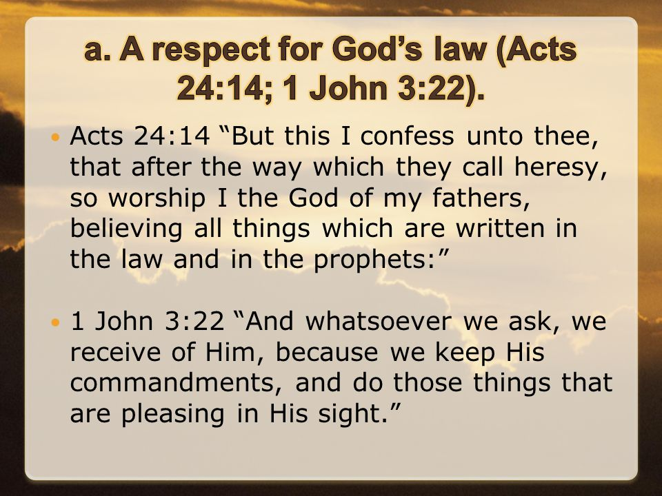 Acts 24:14 But this I confess unto thee, that after the way which they call heresy, so worship I the God of my fathers, believing all things which are written in the law and in the prophets: 1 John 3:22 And whatsoever we ask, we receive of Him, because we keep His commandments, and do those things that are pleasing in His sight.
