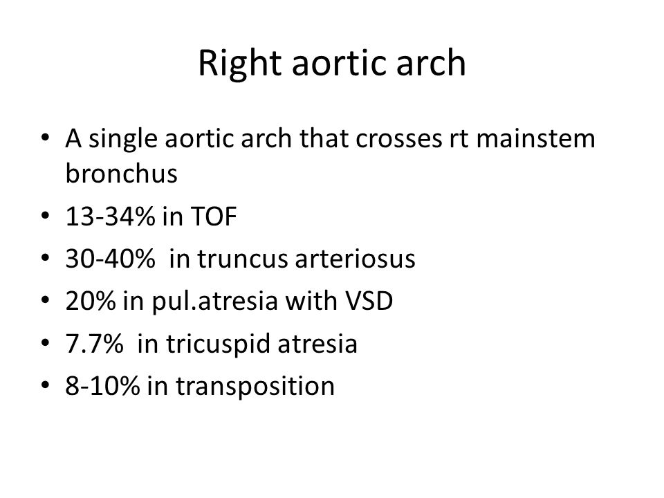 Right aortic arch A single aortic arch that crosses rt mainstem bronchus 13-34% in TOF 30-40% in truncus arteriosus 20% in pul.atresia with VSD 7.7% i