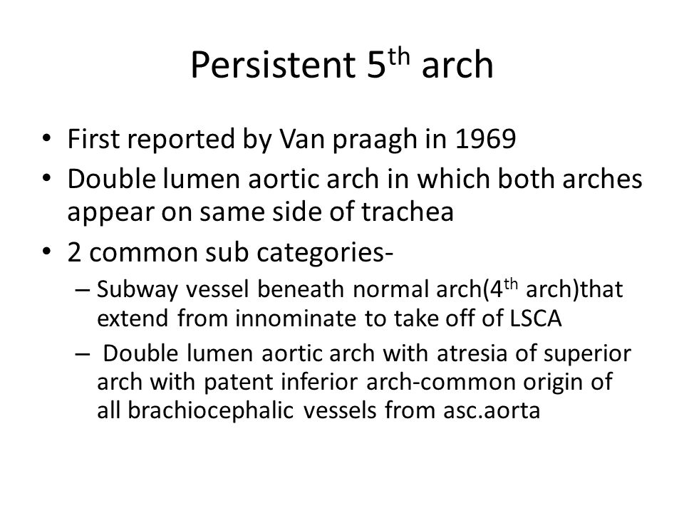 Persistent 5 th arch First reported by Van praagh in 1969 Double lumen aortic arch in which both arches appear on same side of trachea 2 common sub ca