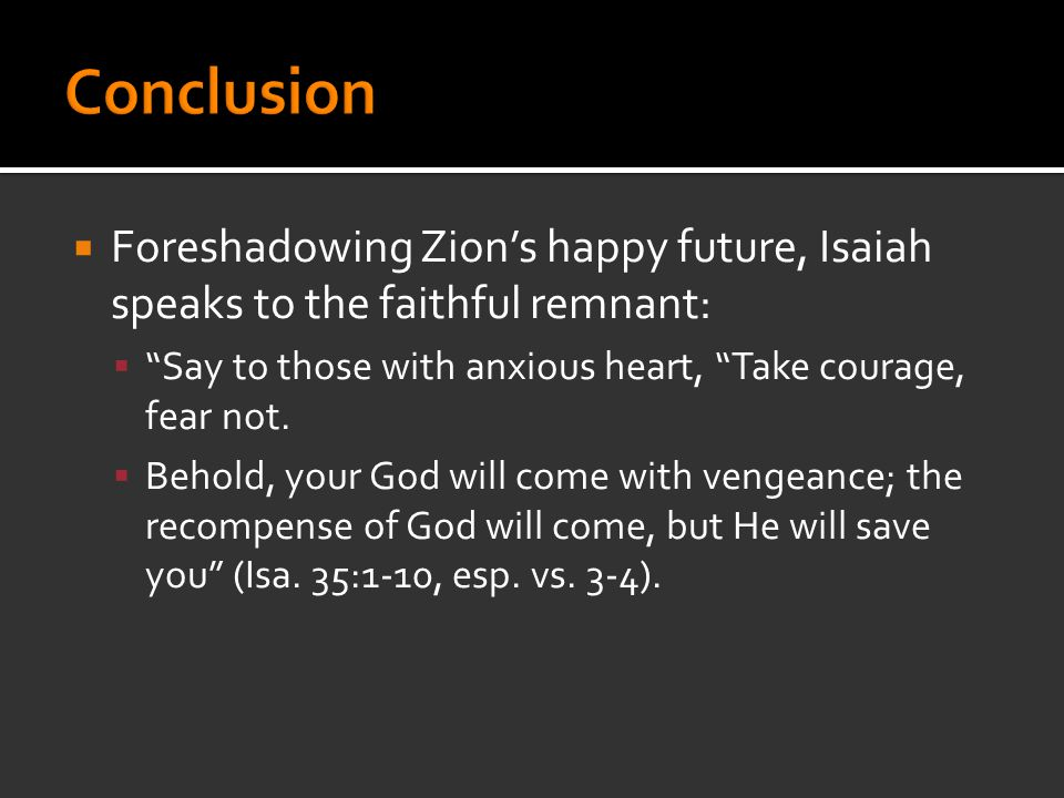  Foreshadowing Zion's happy future, Isaiah speaks to the faithful remnant:  Say to those with anxious heart, Take courage, fear not.