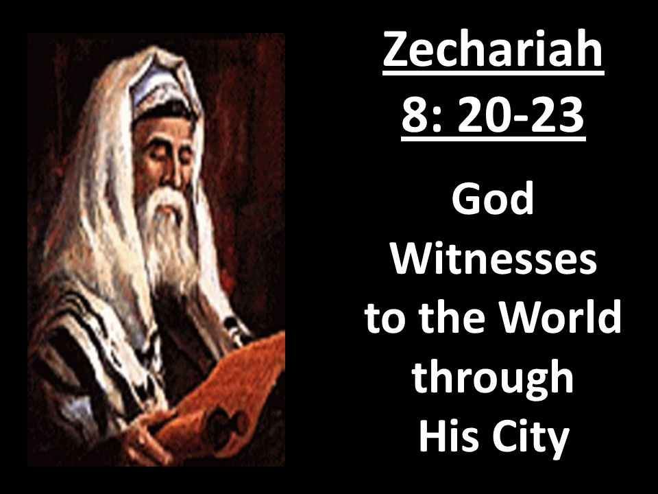 Zechariah 8: 20-23 God Witnesses to the World through His City