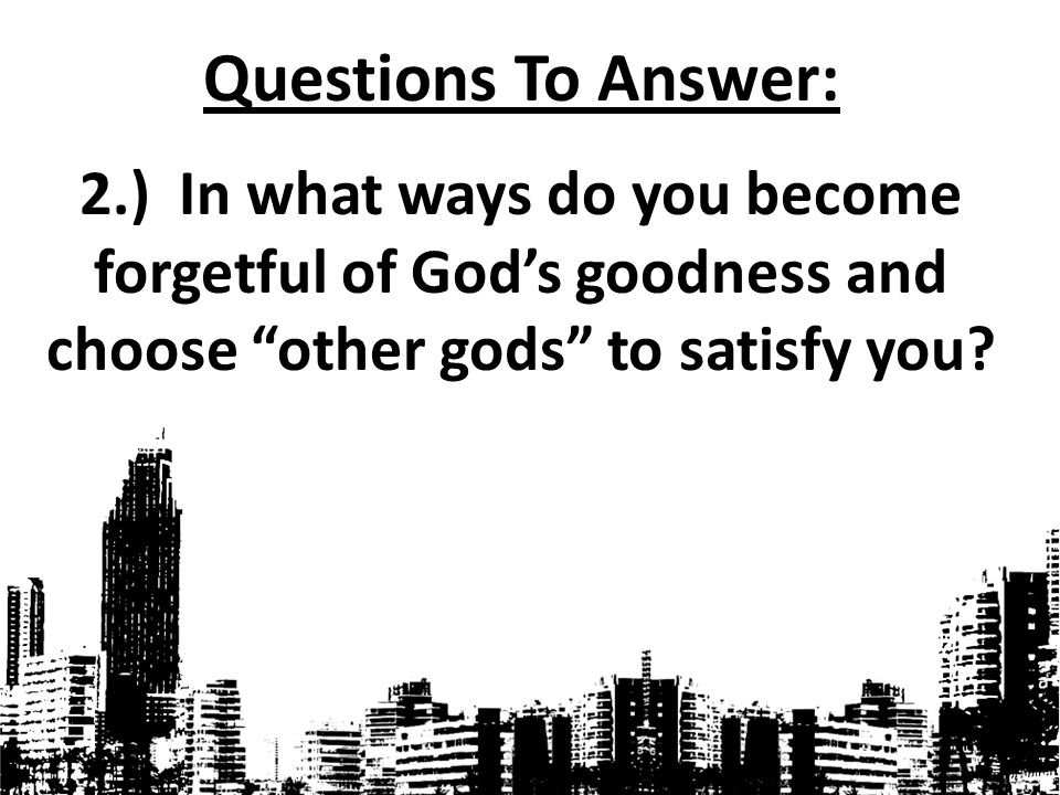 Questions To Answer: 2.) In what ways do you become forgetful of God's goodness and choose other gods to satisfy you