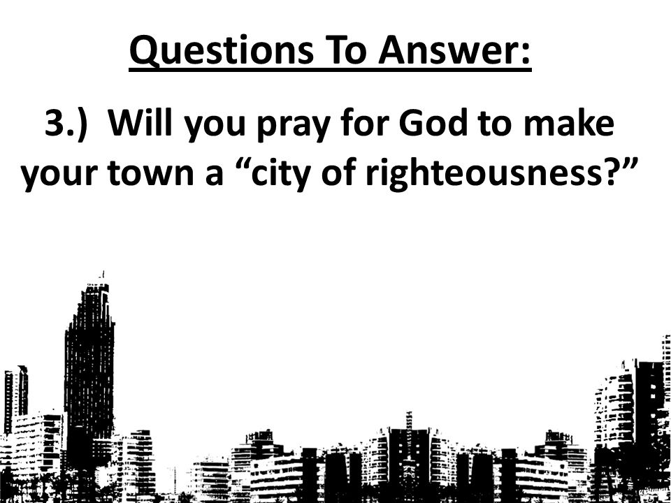 "Questions To Answer: 3.) Will you pray for God to make your town a ""city of righteousness?"""