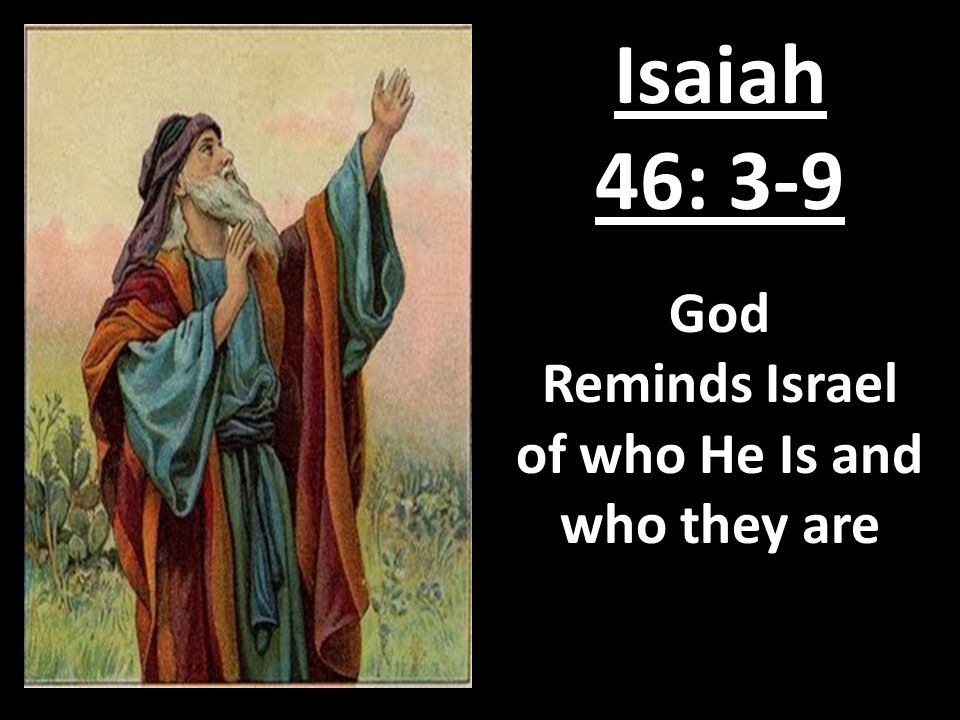Isaiah 46: 3-9 God Reminds Israel of who He Is and who they are