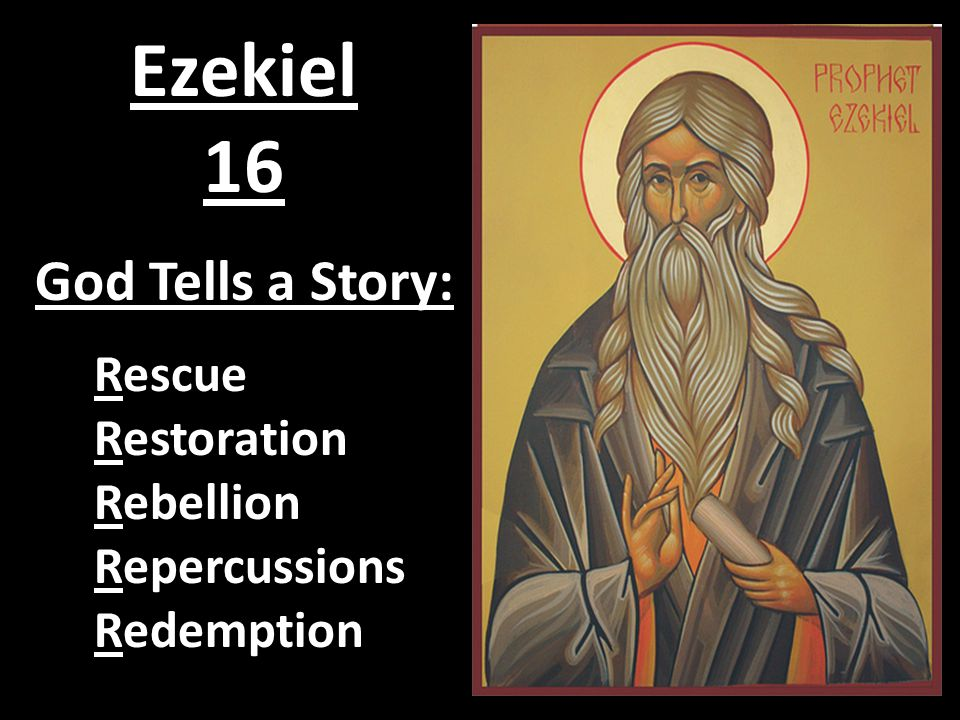 Ezekiel 16 God Tells a Story: Rescue Restoration Rebellion Repercussions Redemption