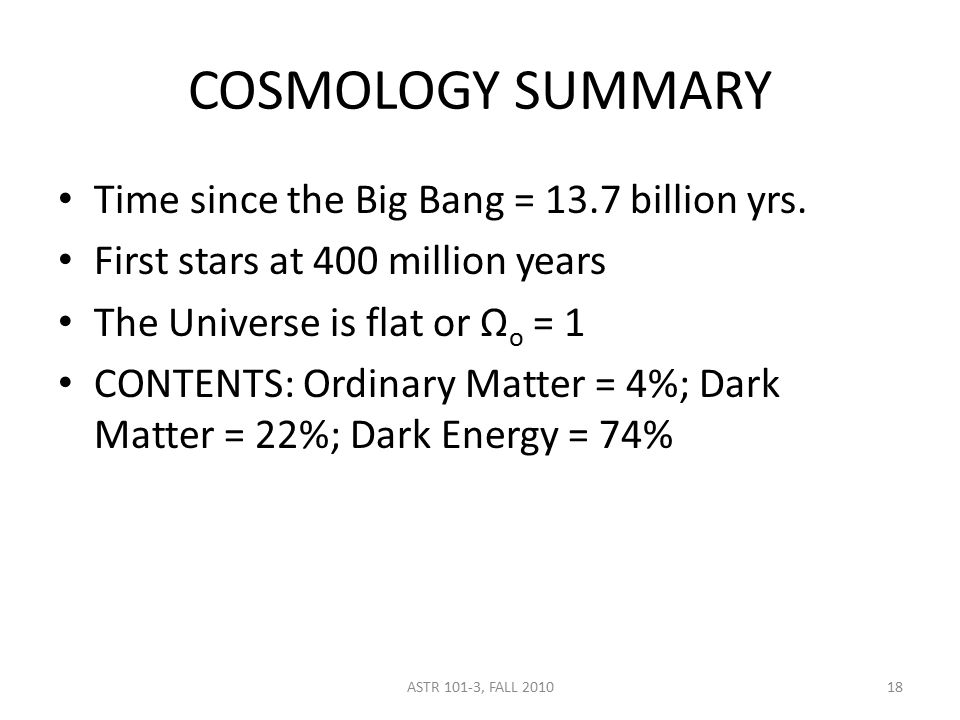 ASTR 101-3, FALL 2010 COSMOLOGY SUMMARY Time since the Big Bang = 13.7 billion yrs. First stars at 400 million years The Universe is flat or Ω o = 1 C