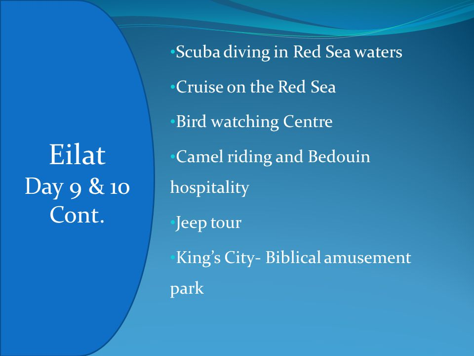 Scuba diving in Red Sea waters Cruise on the Red Sea Bird watching Centre Camel riding and Bedouin hospitality Jeep tour King's City- Biblical amusement park Eilat Day 9 & 10 Cont.