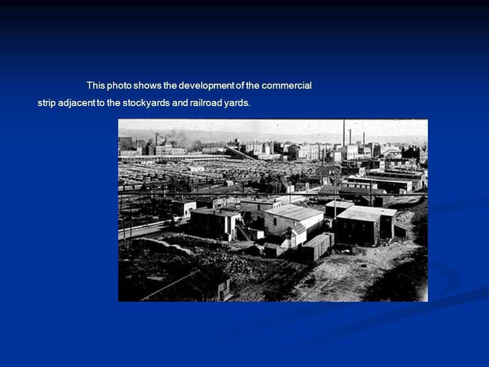 This photo shows the development of the commercial strip adjacent to the stockyards and railroad yards.