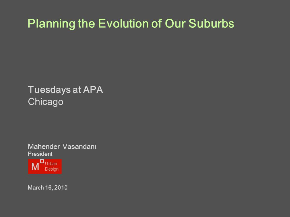 Planning the Evolution of Our Suburbs Tuesdays at APA Chicago Mahender Vasandani President March 16, 2010 M Urban Design