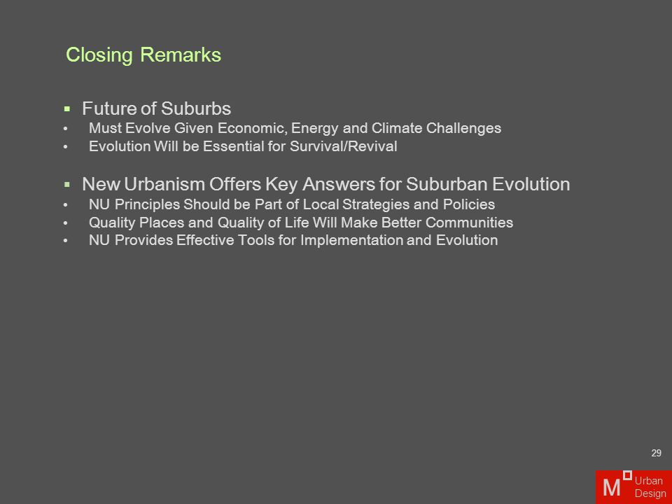 Closing Remarks  Future of Suburbs Must Evolve Given Economic, Energy and Climate Challenges Evolution Will be Essential for Survival/Revival  New U