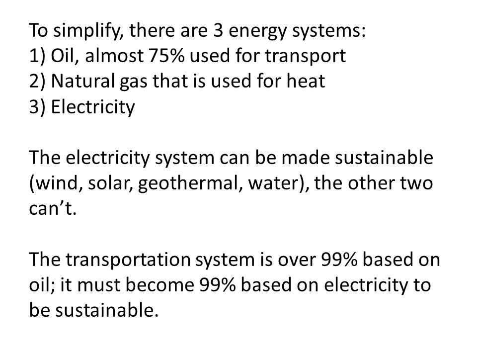 To simplify, there are 3 energy systems: 1) Oil, almost 75% used for transport 2) Natural gas that is used for heat 3) Electricity The electricity system can be made sustainable (wind, solar, geothermal, water), the other two can't.