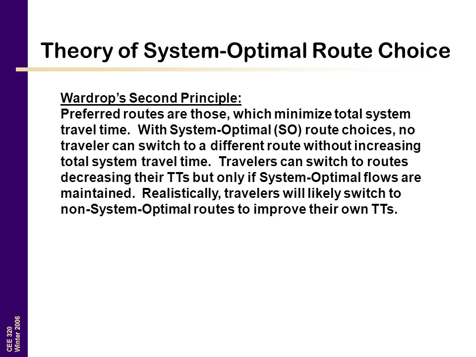 CEE 320 Winter 2006 Theory of System-Optimal Route Choice Wardrop's Second Principle: Preferred routes are those, which minimize total system travel time.