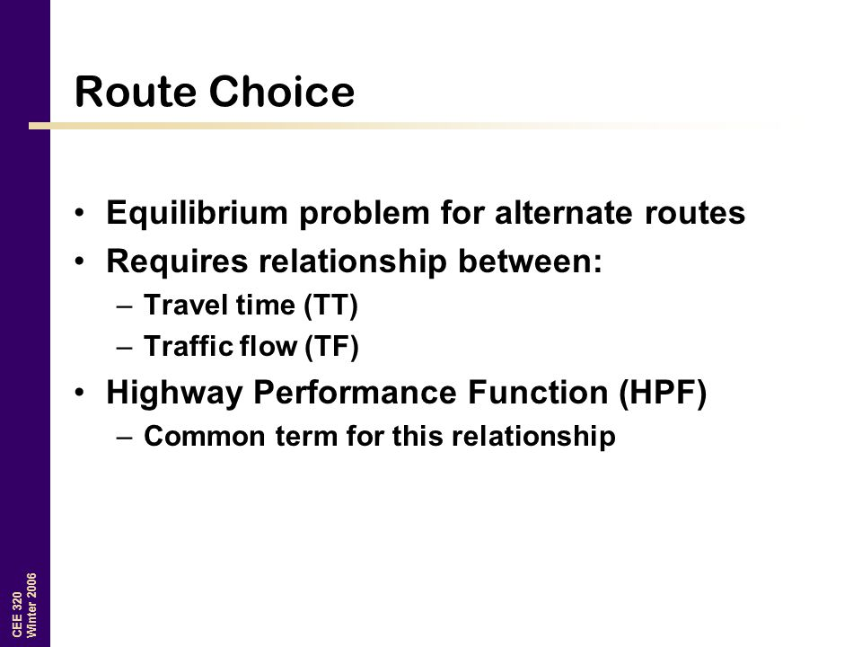 CEE 320 Winter 2006 Route Choice Equilibrium problem for alternate routes Requires relationship between: –Travel time (TT) –Traffic flow (TF) Highway Performance Function (HPF) –Common term for this relationship