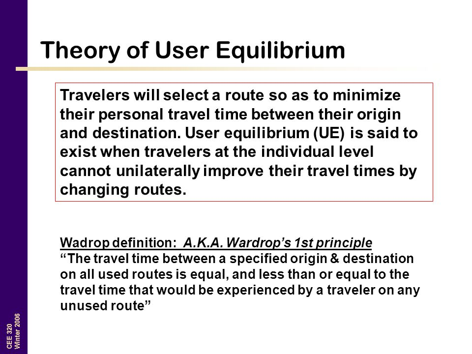 CEE 320 Winter 2006 Theory of User Equilibrium Travelers will select a route so as to minimize their personal travel time between their origin and destination.