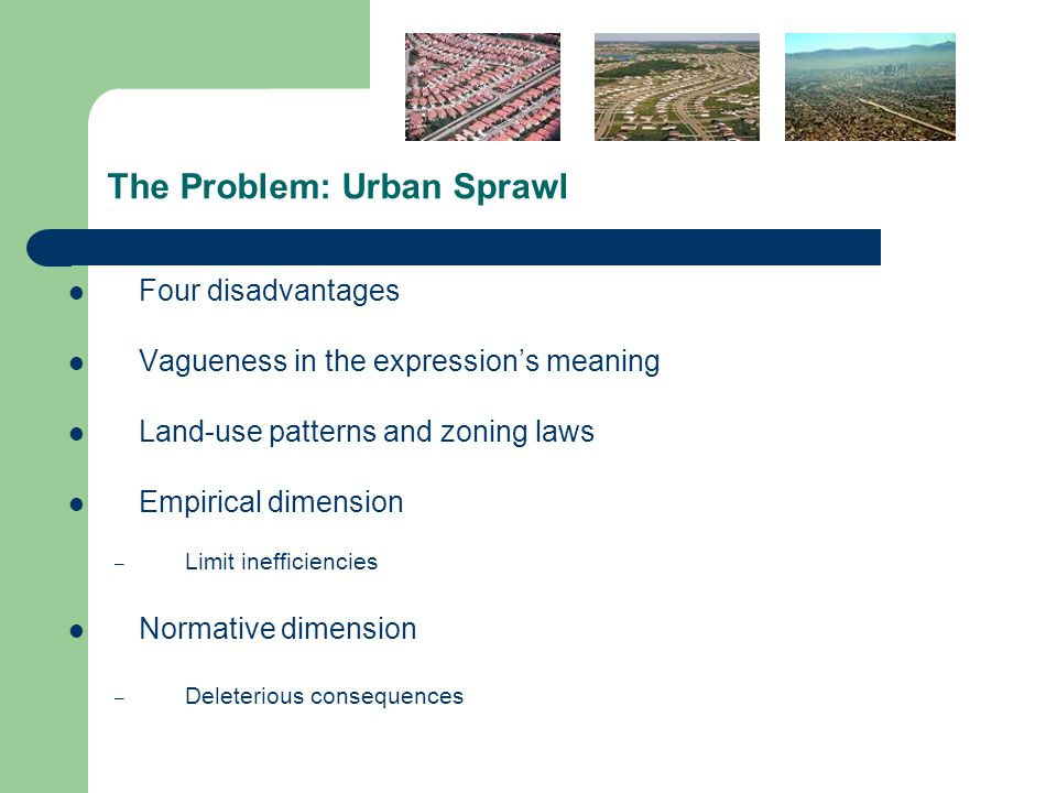 The Problem: Urban Sprawl Four disadvantages Vagueness in the expression's meaning Land-use patterns and zoning laws Empirical dimension – Limit inefficiencies Normative dimension – Deleterious consequences