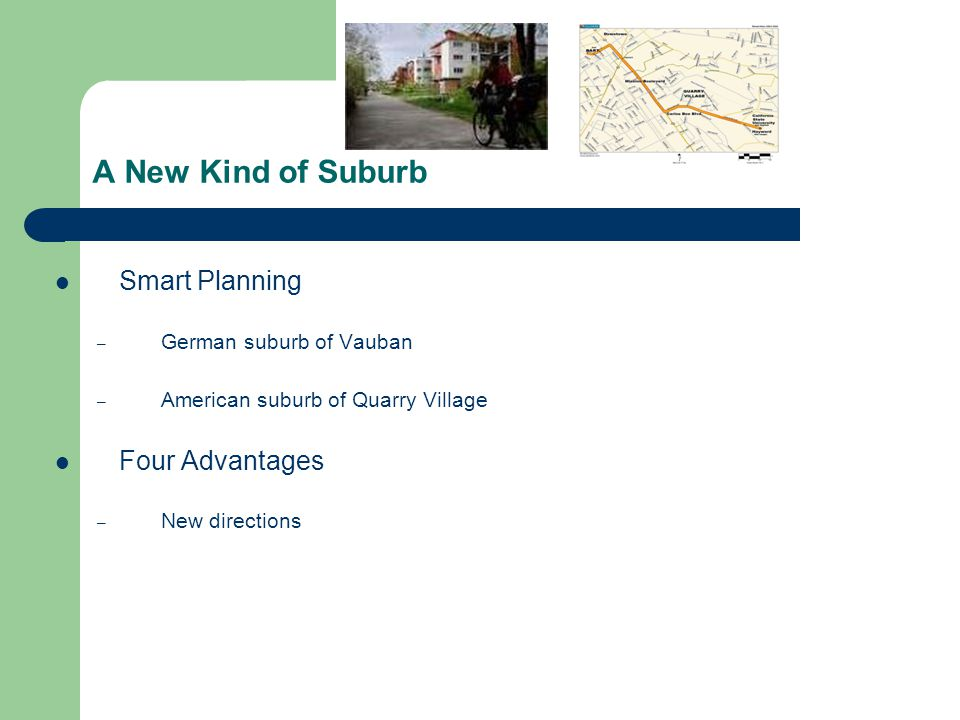 A New Kind of Suburb Smart Planning – German suburb of Vauban – American suburb of Quarry Village Four Advantages – New directions