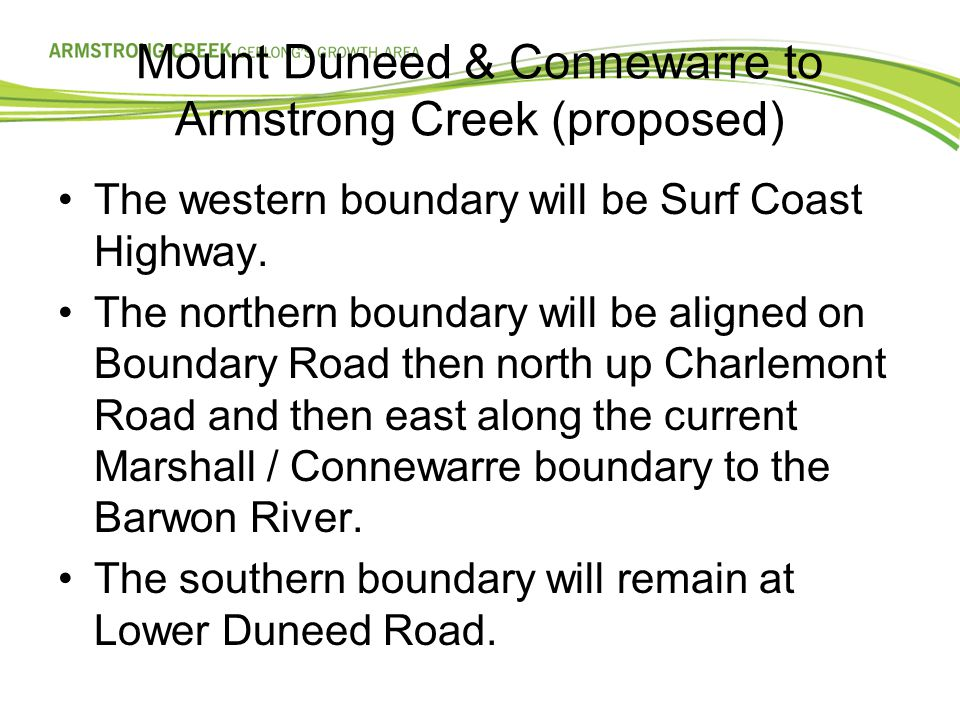 Mount Duneed & Connewarre to Armstrong Creek (proposed) (Cont'd) The eastern boundary will be Barwon Heads Road then north up Baenschs Lane following between property titles to the Barwon River.