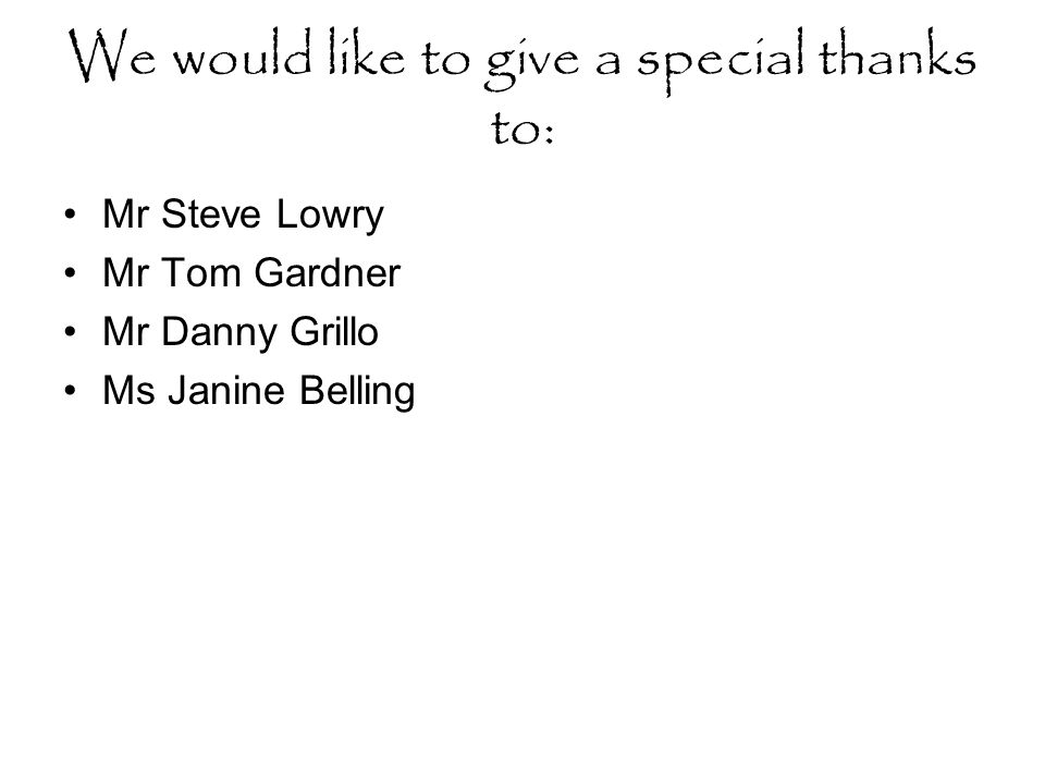 We would like to give a special thanks to: Mr Steve Lowry Mr Tom Gardner Mr Danny Grillo Ms Janine Belling