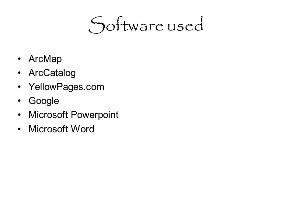 Software used ArcMap ArcCatalog YellowPages.com Google Microsoft Powerpoint Microsoft Word