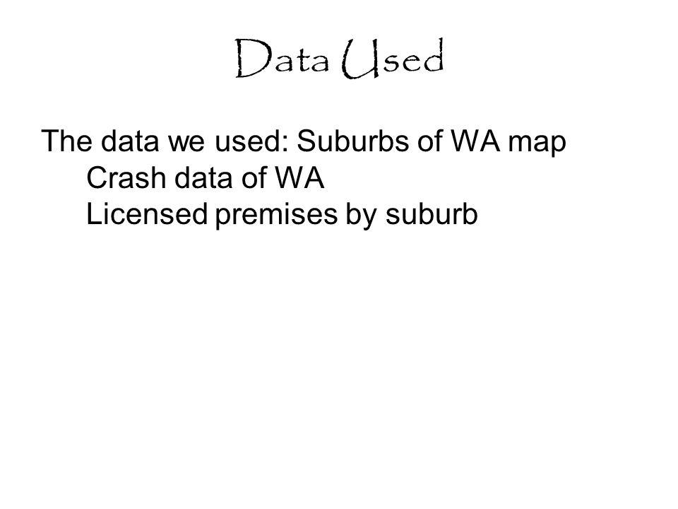 Data Used The data we used: Suburbs of WA map Crash data of WA Licensed premises by suburb