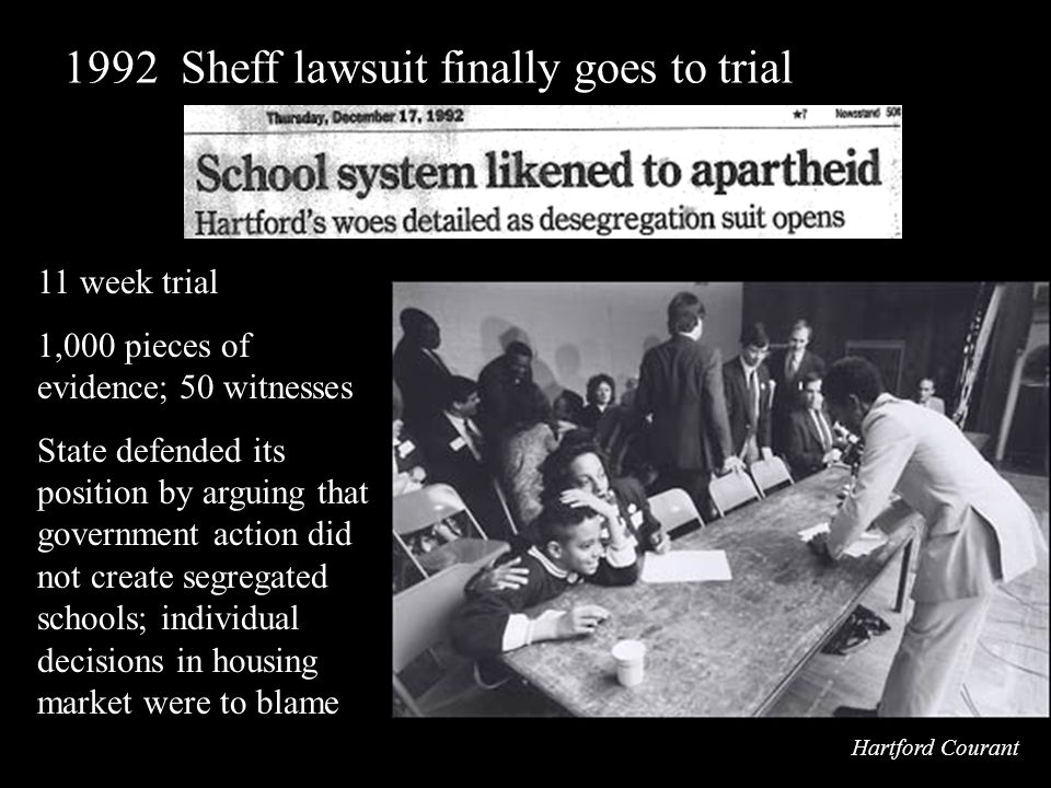 11 week trial 1,000 pieces of evidence; 50 witnesses State defended its position by arguing that government action did not create segregated schools; individual decisions in housing market were to blame 1992 Sheff lawsuit finally goes to trial Hartford Courant