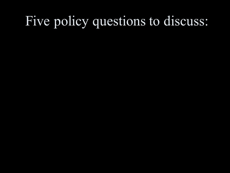 Five policy questions to discuss: