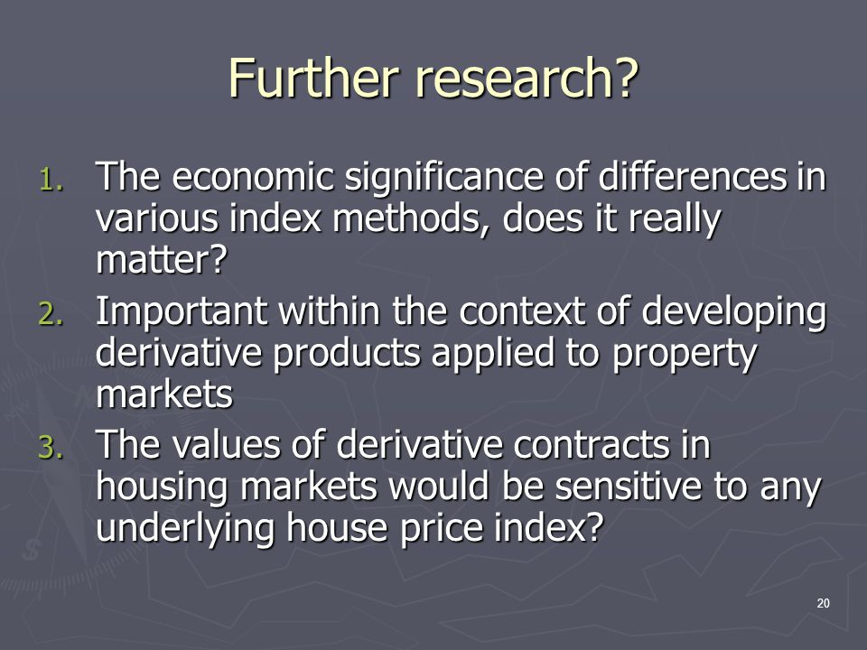 20 Further research? 1. The economic significance of differences in various index methods, does it really matter? 2. Important within the context of d