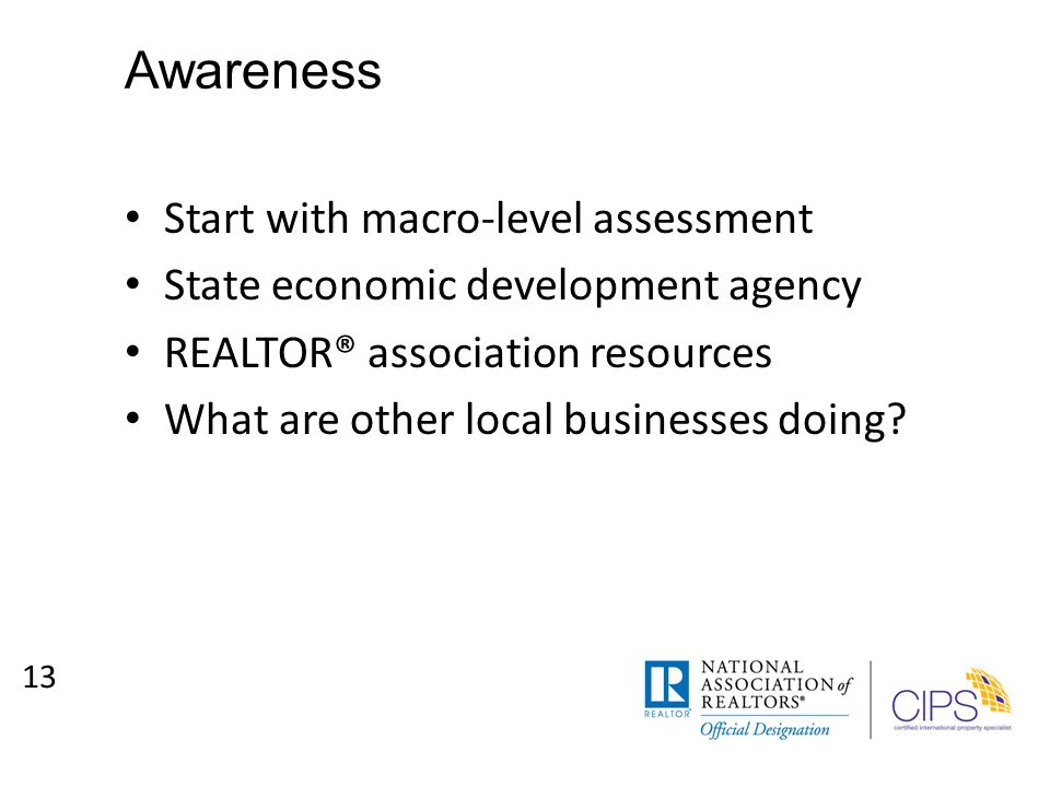 Awareness Start with macro-level assessment State economic development agency REALTOR® association resources What are other local businesses doing.