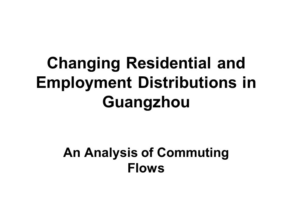 Changing Residential and Employment Distributions in Guangzhou An Analysis of Commuting Flows