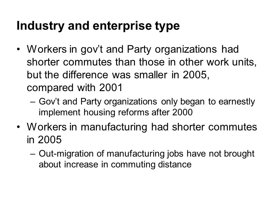 Industry and enterprise type Workers in gov't and Party organizations had shorter commutes than those in other work units, but the difference was smaller in 2005, compared with 2001 –Gov't and Party organizations only began to earnestly implement housing reforms after 2000 Workers in manufacturing had shorter commutes in 2005 –Out-migration of manufacturing jobs have not brought about increase in commuting distance