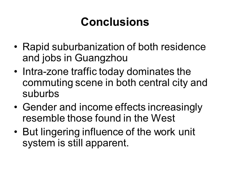 Conclusions Rapid suburbanization of both residence and jobs in Guangzhou Intra-zone traffic today dominates the commuting scene in both central city and suburbs Gender and income effects increasingly resemble those found in the West But lingering influence of the work unit system is still apparent.