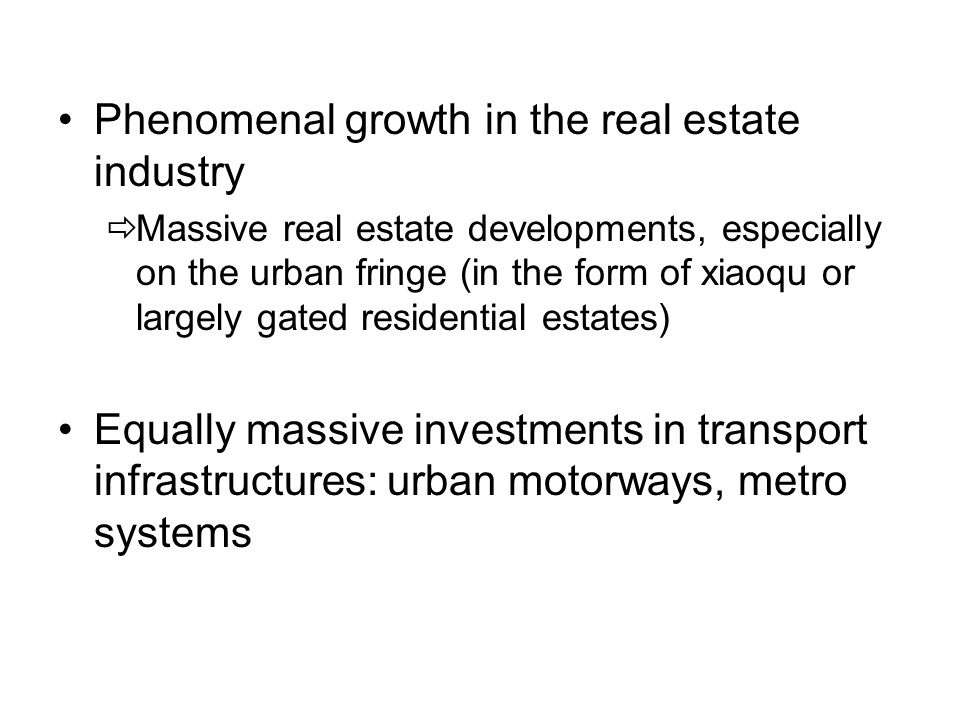 Phenomenal growth in the real estate industry  Massive real estate developments, especially on the urban fringe (in the form of xiaoqu or largely gated residential estates) Equally massive investments in transport infrastructures: urban motorways, metro systems