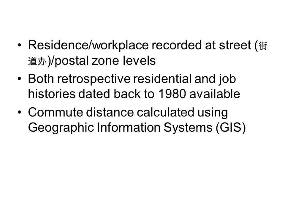 Residence/workplace recorded at street ( 街 道办 )/postal zone levels Both retrospective residential and job histories dated back to 1980 available Commute distance calculated using Geographic Information Systems (GIS)