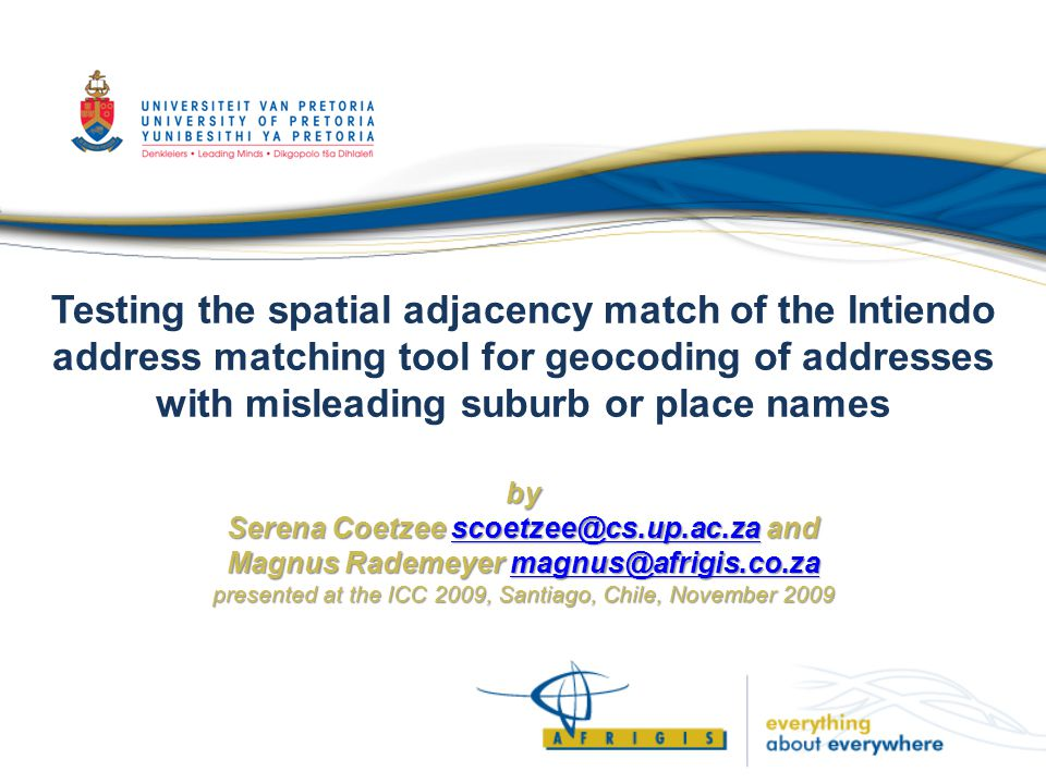 by Serena Coetzee scoetzee@cs.up.ac.za and Magnus Rademeyer magnus@afrigis.co.za presented at the ICC 2009, Santiago, Chile, November 2009 Testing the spatial adjacency match of the Intiendo address matching tool for geocoding of addresses with misleading suburb or place names by Serena Coetzee scoetzee@cs.up.ac.za and Magnus Rademeyer magnus@afrigis.co.za presented at the ICC 2009, Santiago, Chile, November 2009scoetzee@cs.up.ac.zamagnus@afrigis.co.zascoetzee@cs.up.ac.zamagnus@afrigis.co.za