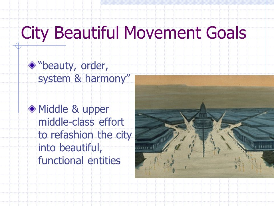 "City Beautiful Movement Goals ""beauty, order, system & harmony"" Middle & upper middle-class effort to refashion the city into beautiful, functional en"