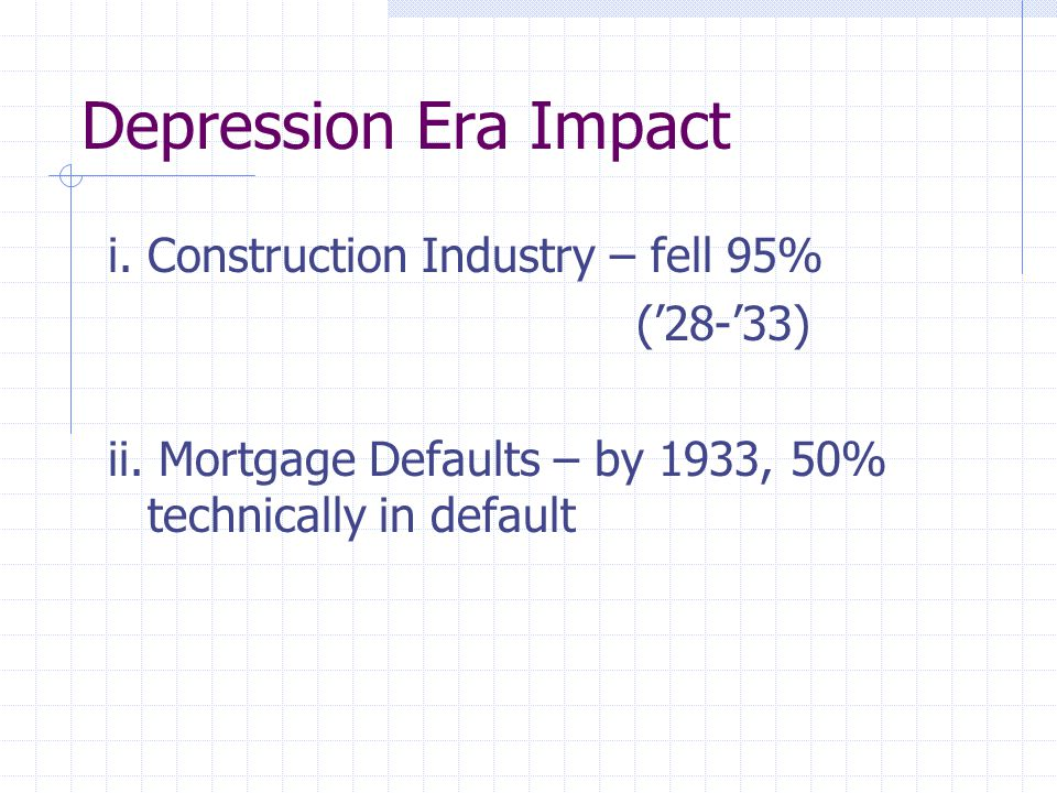 Depression Era Impact i. Construction Industry – fell 95% ('28-'33) ii. Mortgage Defaults – by 1933, 50% technically in default