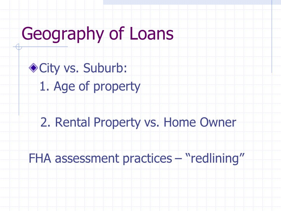 "Geography of Loans City vs. Suburb: 1. Age of property 2. Rental Property vs. Home Owner FHA assessment practices – ""redlining"""