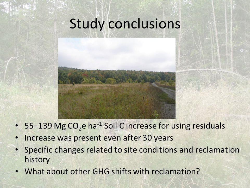 Study conclusions 55–139 Mg CO 2 e ha -1 Soil C increase for using residuals Increase was present even after 30 years Specific changes related to site conditions and reclamation history What about other GHG shifts with reclamation?