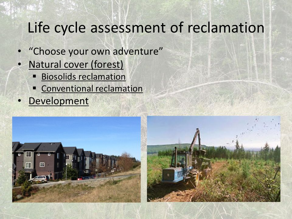 Life cycle assessment of reclamation Choose your own adventure Natural cover (forest)  Biosolids reclamation  Conventional reclamation Development