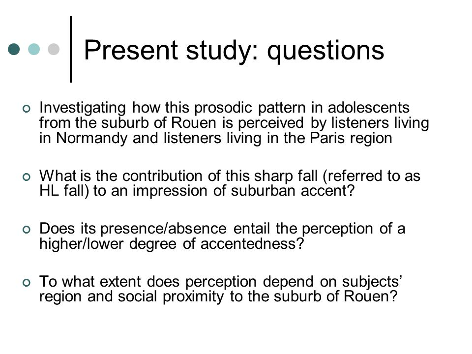 Present study: questions Investigating how this prosodic pattern in adolescents from the suburb of Rouen is perceived by listeners living in Normandy and listeners living in the Paris region What is the contribution of this sharp fall (referred to as HL fall) to an impression of suburban accent.